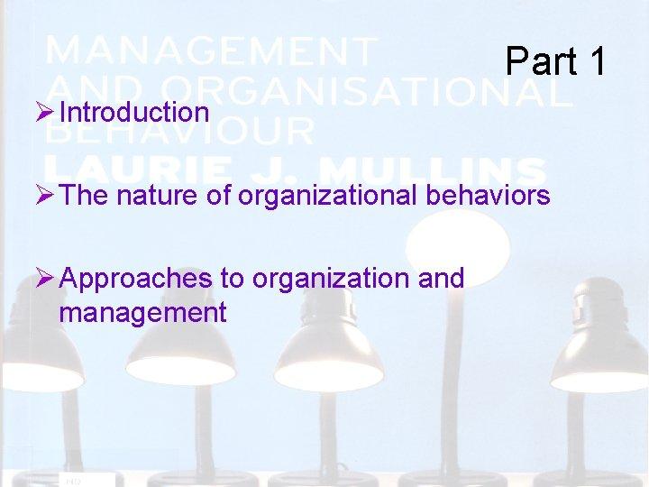 Part 1 Ø Introduction Ø The nature of organizational behaviors Ø Approaches to organization