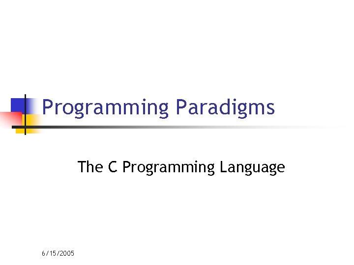 Programming Paradigms The C Programming Language 6/15/2005