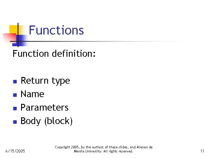 Functions Function definition: n n Return type Name Parameters Body (block) 6/15/2005 Copyright 2005,