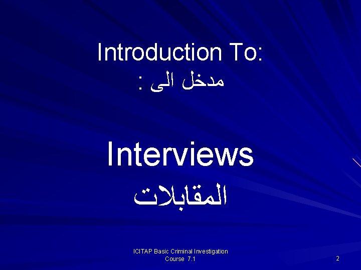 Introduction To: : ﻣﺪﺧﻞ ﺍﻟﻰ Interviews ﺍﻟﻤﻘﺎﺑﻼﺕ ICITAP Basic Criminal Investigation Course 7. 1