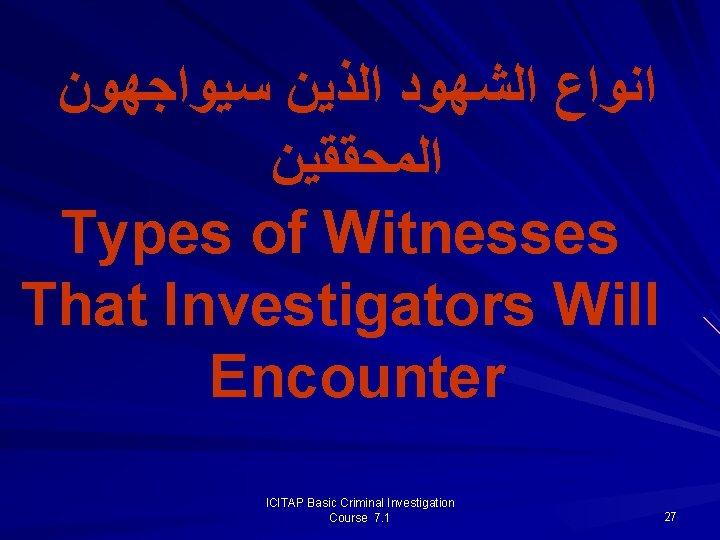 ﺍﻧﻮﺍﻉ ﺍﻟﺸﻬﻮﺩ ﺍﻟﺬﻳﻦ ﺳﻴﻮﺍﺟﻬﻮﻥ ﺍﻟﻤﺤﻘﻘﻴﻦ Types of Witnesses That Investigators Will Encounter ICITAP