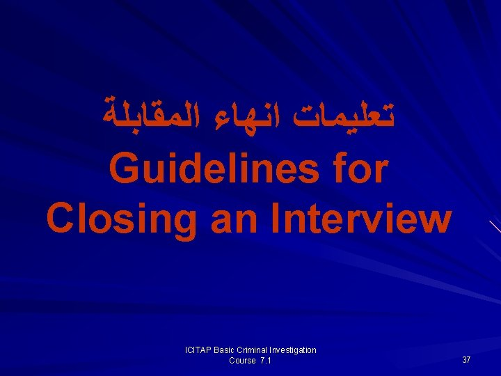 ﺗﻌﻠﻴﻤﺎﺕ ﺍﻧﻬﺎﺀ ﺍﻟﻤﻘﺎﺑﻠﺔ Guidelines for Closing an Interview ICITAP Basic Criminal Investigation Course
