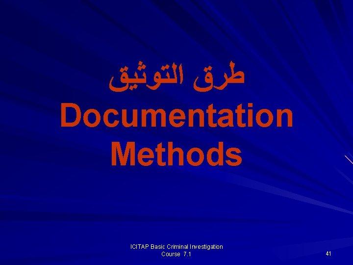 ﻃﺮﻕ ﺍﻟﺘﻮﺛﻴﻖ Documentation Methods ICITAP Basic Criminal Investigation Course 7. 1 41