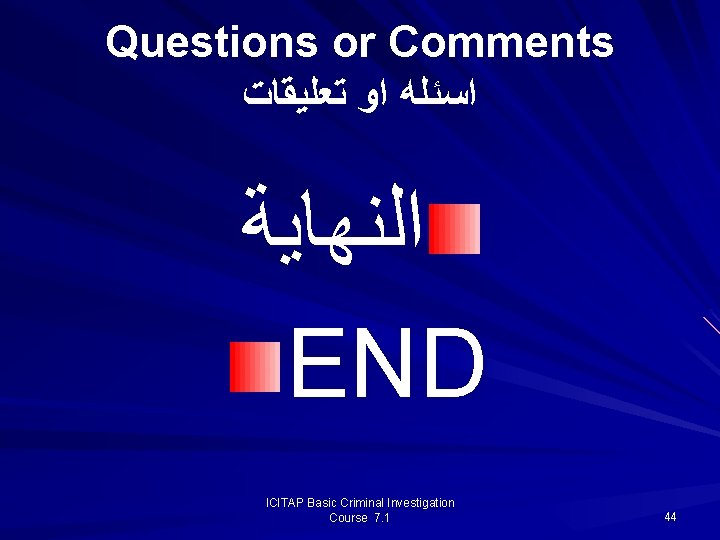 Questions or Comments ﺍﺳﺌﻠﻪ ﺍﻭ ﺗﻌﻠﻴﻘﺎﺕ ﺍﻟﻨﻬﺎﻳﺔ END ICITAP Basic Criminal Investigation Course 7.