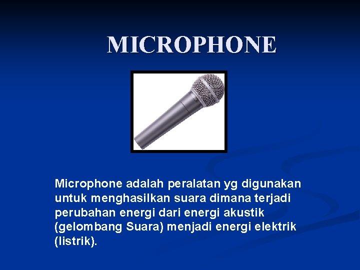 MICROPHONE Microphone adalah peralatan yg digunakan untuk menghasilkan suara dimana terjadi perubahan energi dari