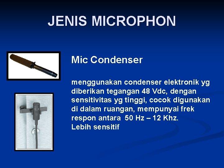 JENIS MICROPHON Mic Condenser menggunakan condenser elektronik yg diberikan tegangan 48 Vdc, dengan sensitivitas