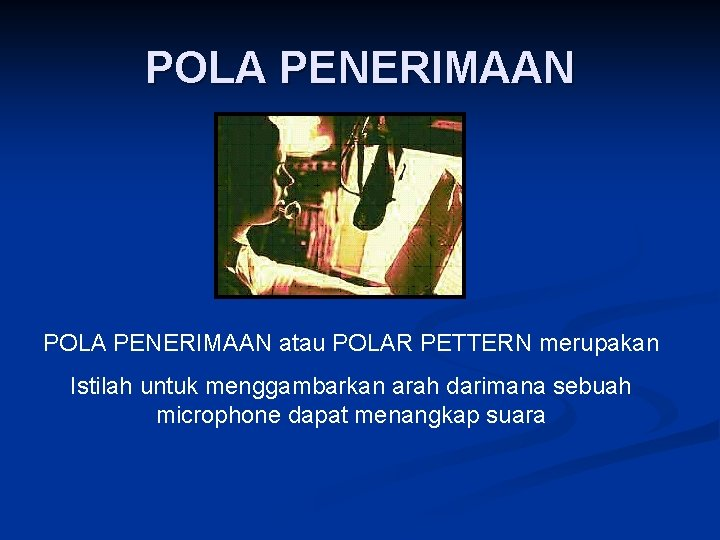 POLA PENERIMAAN atau POLAR PETTERN merupakan Istilah untuk menggambarkan arah darimana sebuah microphone dapat