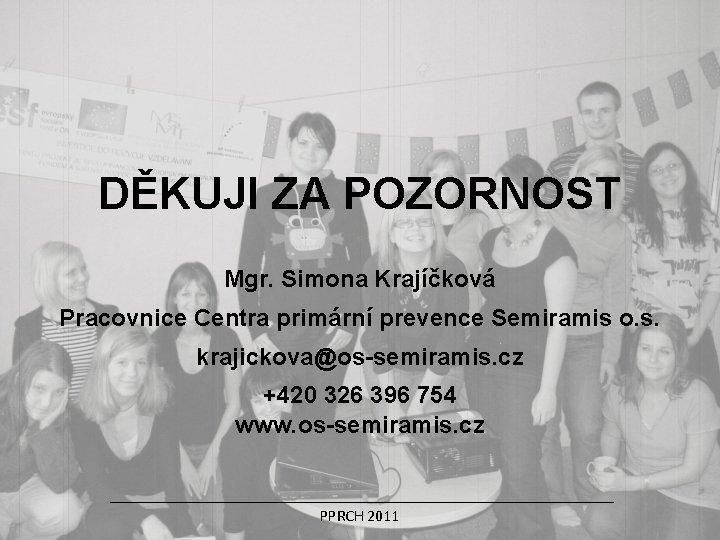 DĚKUJI ZA POZORNOST Mgr. Simona Krajíčková Pracovnice Centra primární prevence Semiramis o. s. krajickova@os-semiramis.