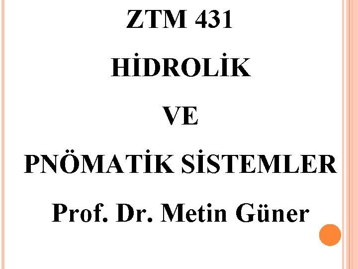ZTM 431 HİDROLİK VE PNÖMATİK SİSTEMLER Prof. Dr. Metin Güner