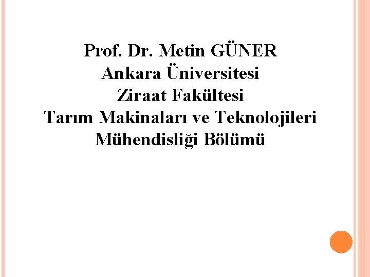 Prof. Dr. Metin GÜNER Ankara Üniversitesi Ziraat Fakültesi Tarım Makinaları ve Teknolojileri Mühendisliği Bölümü