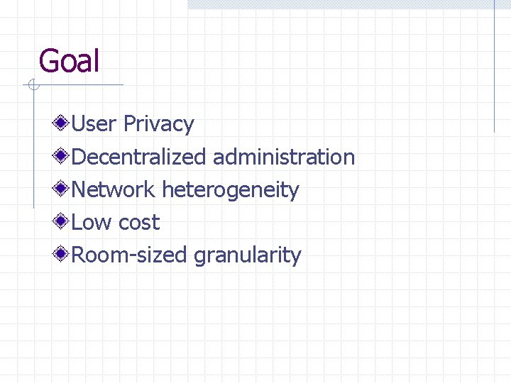 Goal User Privacy Decentralized administration Network heterogeneity Low cost Room-sized granularity