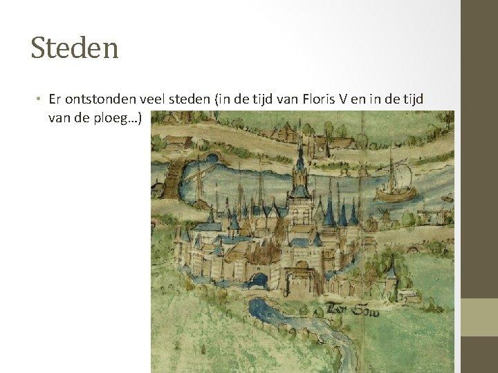 Steden • Er ontstonden veel steden (in de tijd van Floris V en in
