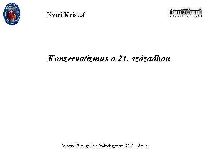 Nyíri Kristóf Konzervatizmus a 21. században Budavári Evangélikus Szabadegyetem, 2013. márc. 4.