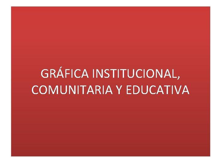 GRÁFICA INSTITUCIONAL, COMUNITARIA Y EDUCATIVA