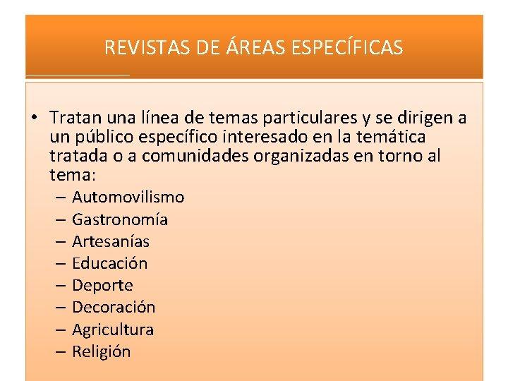 REVISTAS DE ÁREAS ESPECÍFICAS • Tratan una línea de temas particulares y se dirigen