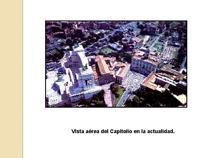 Vista aérea del Capitolio en la actualidad.