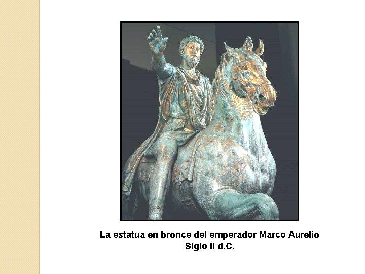 La estatua en bronce del emperador Marco Aurelio Siglo II d. C.