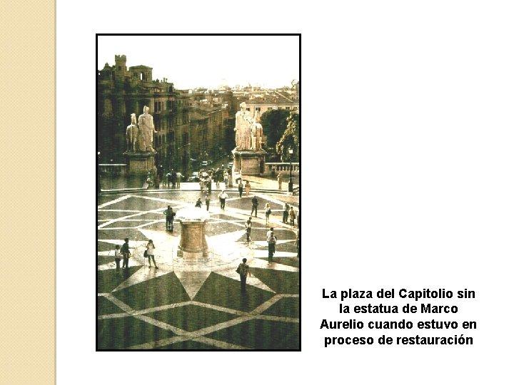 La plaza del Capitolio sin la estatua de Marco Aurelio cuando estuvo en proceso