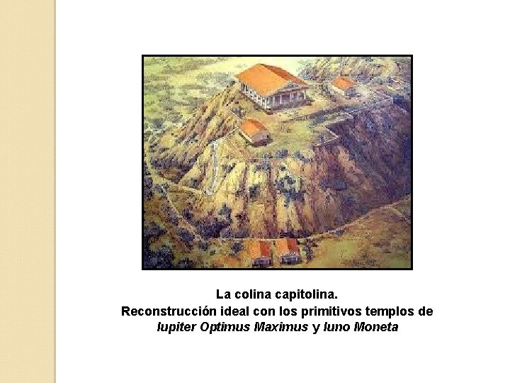 La colina capitolina. Reconstrucción ideal con los primitivos templos de Iupiter Optimus Maximus y