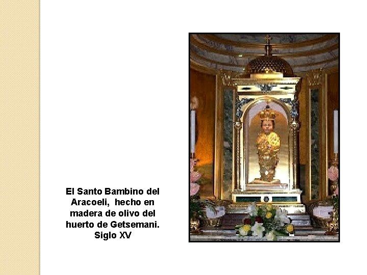 El Santo Bambino del Aracoeli, hecho en madera de olivo del huerto de Getsemani.