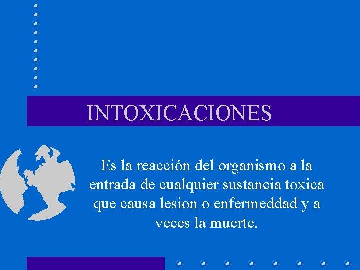 INTOXICACIONES Es la reacción del organismo a la entrada de cualquier sustancia toxica que