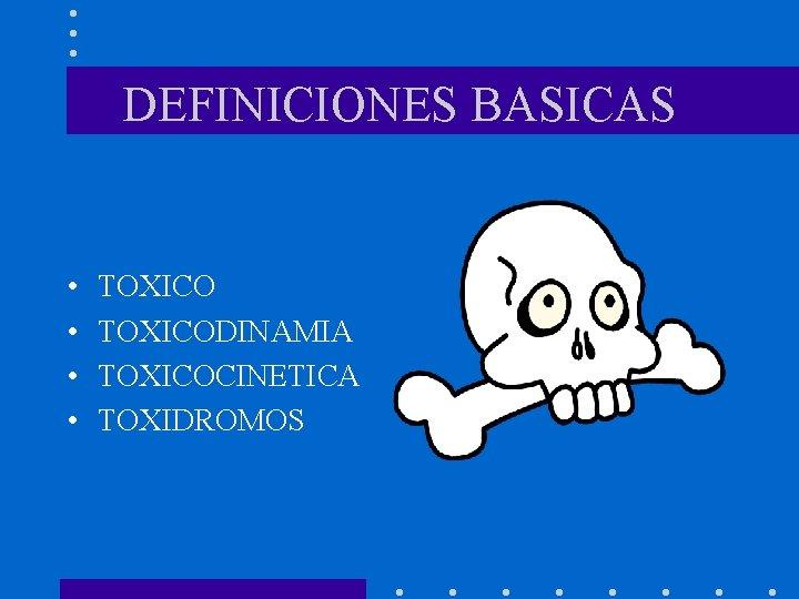 DEFINICIONES BASICAS • • TOXICODINAMIA TOXICOCINETICA TOXIDROMOS