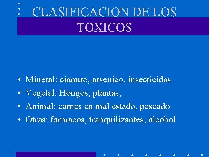 CLASIFICACION DE LOS TOXICOS • • Mineral: cianuro, arsenico, insecticidas Vegetal: Hongos, plantas, Animal: