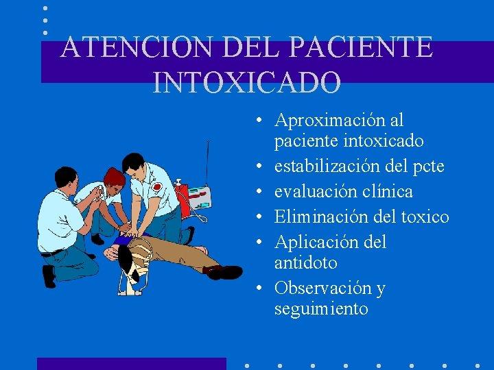 ATENCION DEL PACIENTE INTOXICADO • Aproximación al paciente intoxicado • estabilización del pcte •