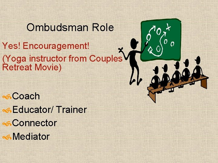Ombudsman Role Yes! Encouragement! (Yoga instructor from Couples Retreat Movie) Coach Educator/ Trainer Connector
