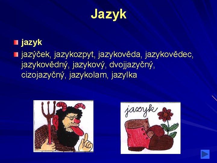 Jazyk jazýček, jazykozpyt, jazykověda, jazykovědec, jazykovědný, jazykový, dvojjazyčný, cizojazyčný, jazykolam, jazylka