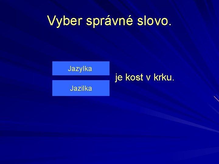 Vyber správné slovo. Jazylka Jazilka je kost v krku.