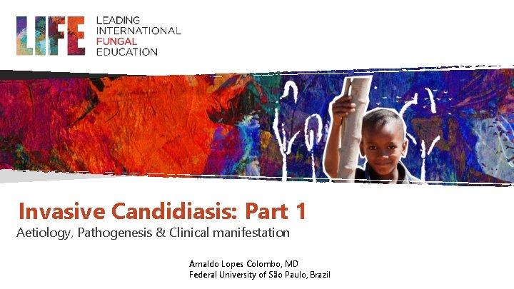 Invasive Candidiasis: Part 1 Aetiology, Pathogenesis & Clinical manifestation Arnaldo Lopes Colombo, MD Federal