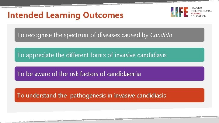 Intended Learning Outcomes To recognise the spectrum of diseases caused by Candida To appreciate