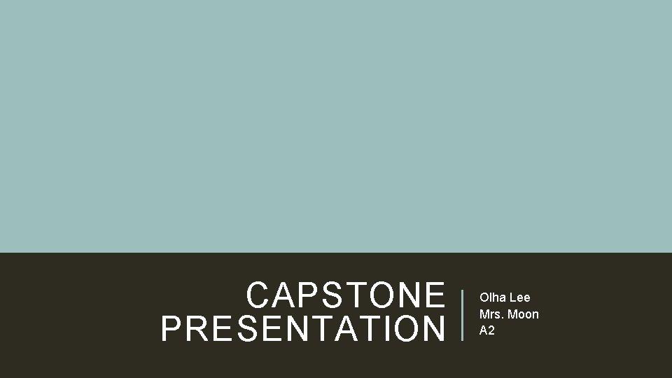 CAPSTONE PRESENTATION Olha Lee Mrs. Moon A 2