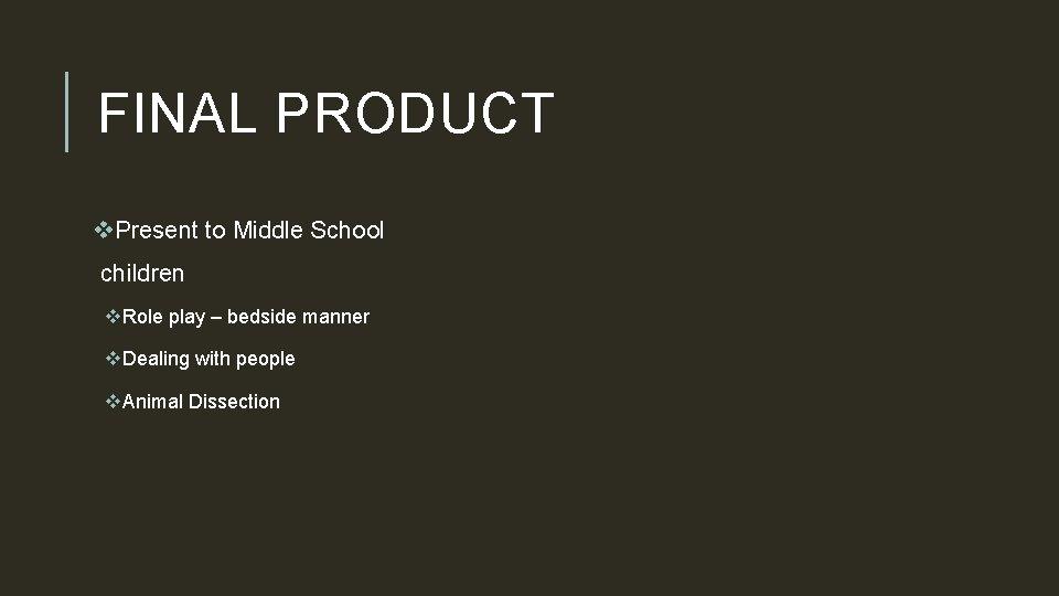 FINAL PRODUCT v. Present to Middle School children v. Role play – bedside manner