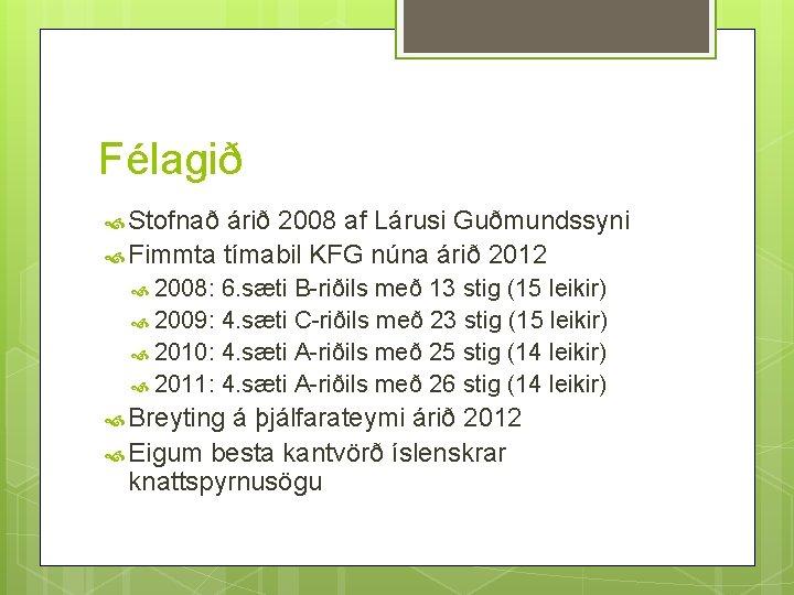 Félagið Stofnað árið 2008 af Lárusi Guðmundssyni Fimmta tímabil KFG núna árið 2012 2008: