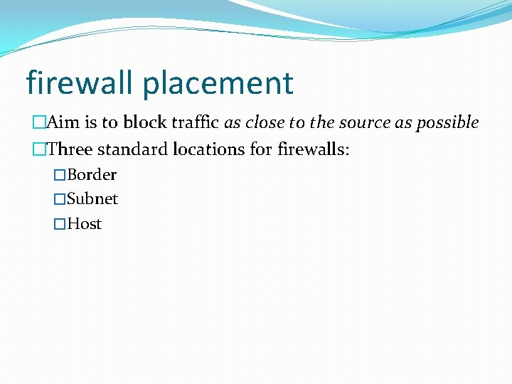 firewall placement �Aim is to block traffic as close to the source as possible