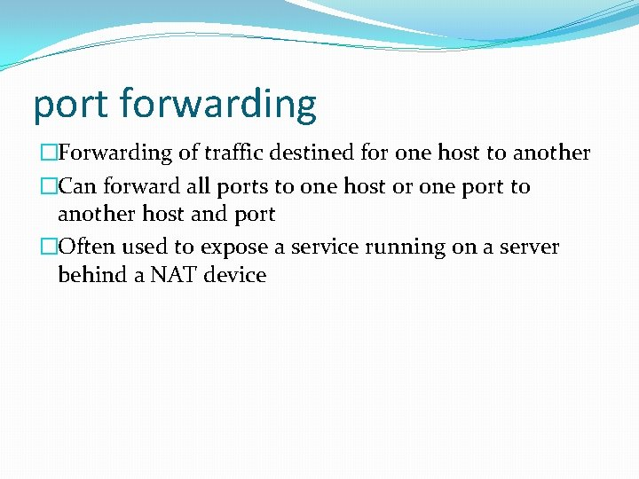 port forwarding �Forwarding of traffic destined for one host to another �Can forward all