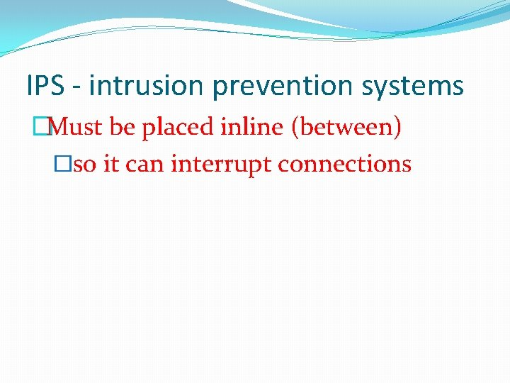 IPS - intrusion prevention systems �Must be placed inline (between) �so it can interrupt