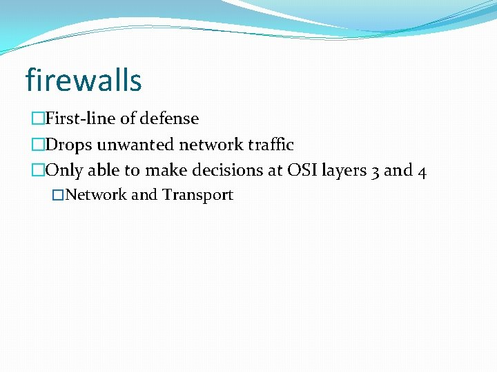 firewalls �First-line of defense �Drops unwanted network traffic �Only able to make decisions at