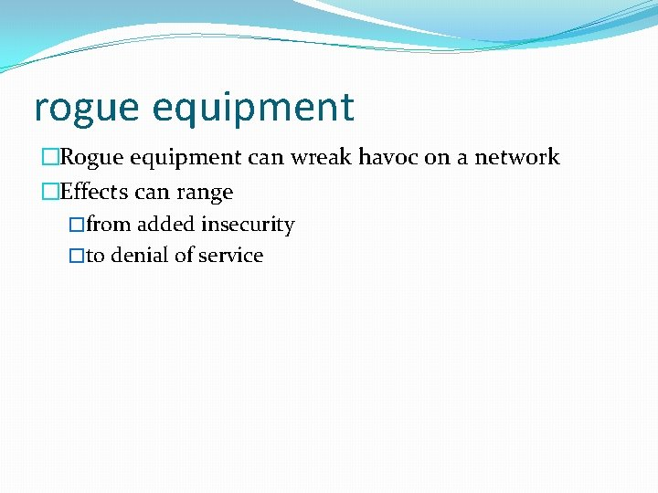 rogue equipment �Rogue equipment can wreak havoc on a network �Effects can range �from