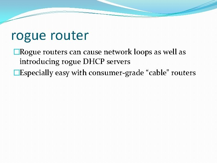 rogue router �Rogue routers can cause network loops as well as introducing rogue DHCP