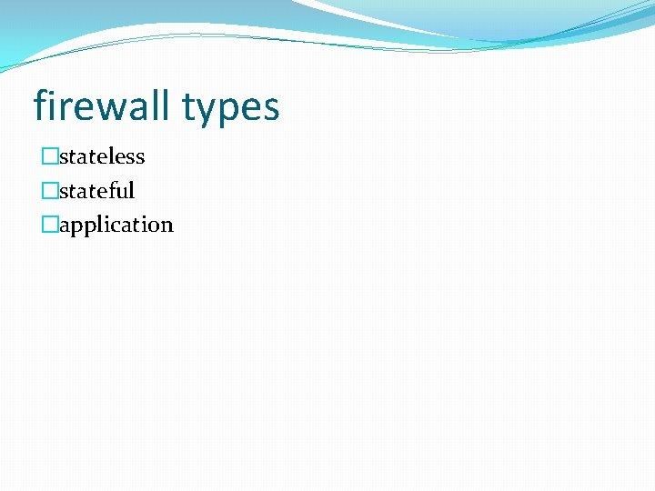 firewall types �stateless �stateful �application