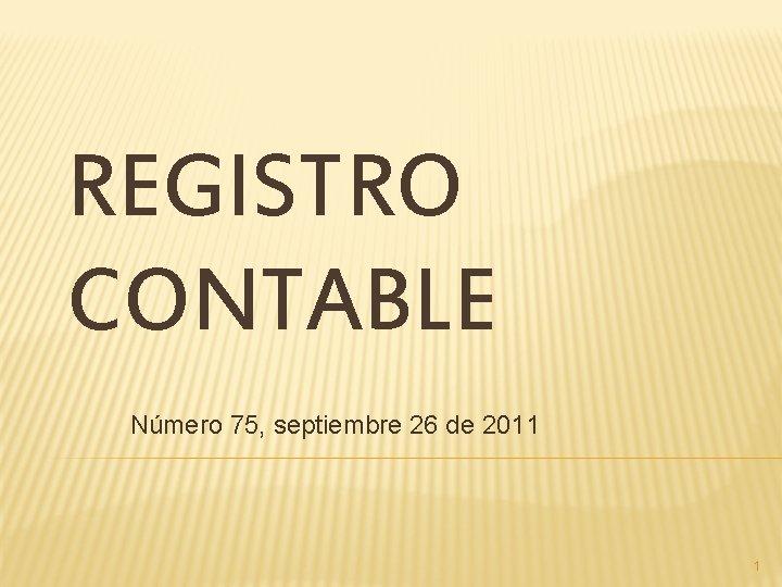 REGISTRO CONTABLE Número 75, septiembre 26 de 2011 1
