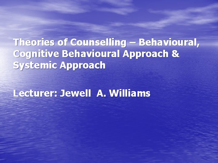 Theories of Counselling – Behavioural, Cognitive Behavioural Approach & Systemic Approach Lecturer: Jewell A.