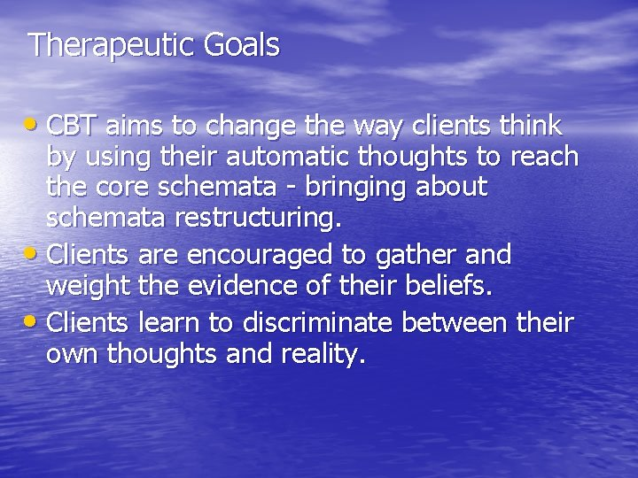 Therapeutic Goals • CBT aims to change the way clients think by using their