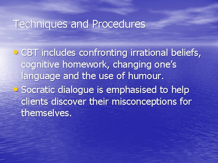 Techniques and Procedures • CBT includes confronting irrational beliefs, cognitive homework, changing one's language