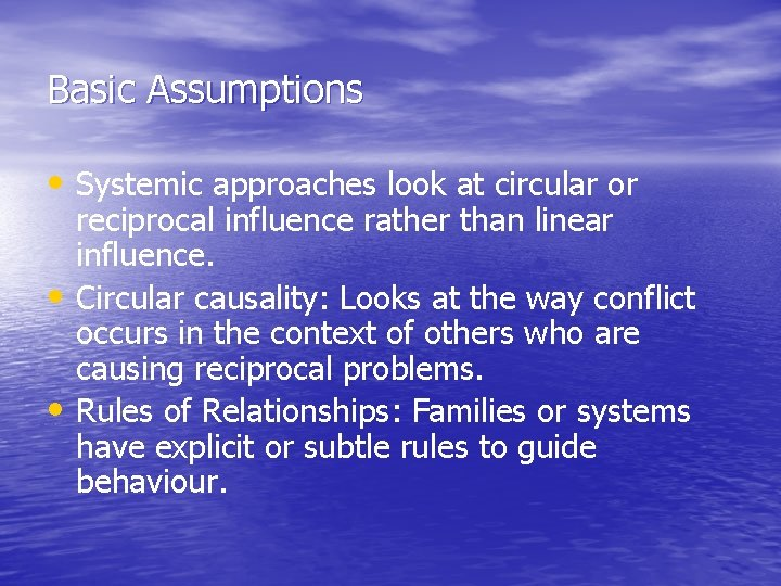 Basic Assumptions • Systemic approaches look at circular or • • reciprocal influence rather
