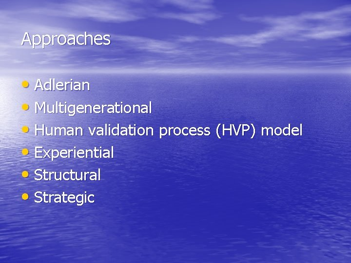Approaches • Adlerian • Multigenerational • Human validation process (HVP) model • Experiential •
