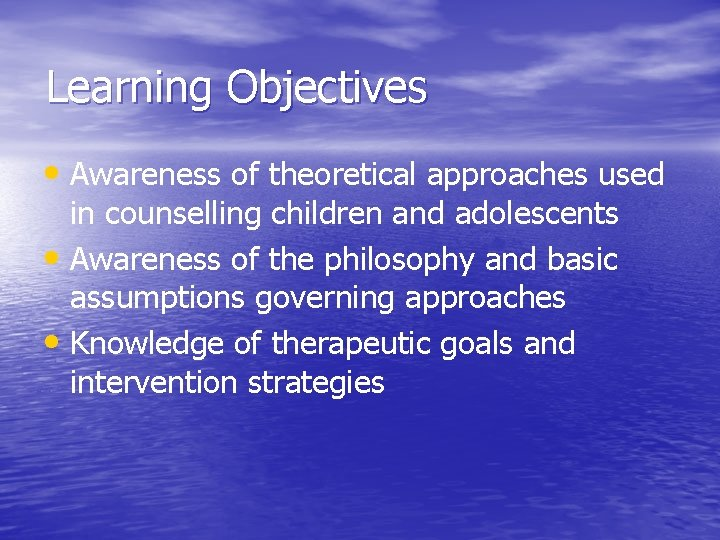 Learning Objectives • Awareness of theoretical approaches used in counselling children and adolescents •